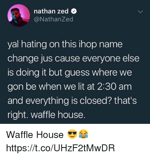 Waffle House: nathan zed  @NathanZed  yal hating on this ihop name  change jus cause everyone else  is doing it but guess where we  gon be when we lit at 2:30 am  and everything is closed? that's  right. waffle house. Waffle House 😎😂 https://t.co/UHzF2tMwDR