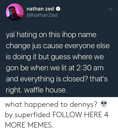 Waffle House: nathan zed  @NathanZed  yal hating on this ihop name  change jus cause everyone else  is doing it but guess where we  gon be when we lit at 2:30 am  and everything is closed? that's  right. waffle house. what happened to dennys? 💀 by superfided FOLLOW HERE 4 MORE MEMES.