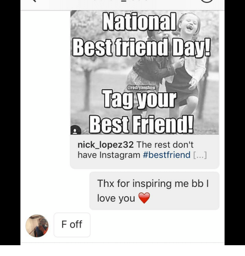 National Bestfriend Day: National  Bestfriend Day!  arodnyanshow  Tag your  n Best Friend!  nick lopez 32 The rest don't  have Instagram #bestfriend  Thx for inspiring me bb l  love you  F off