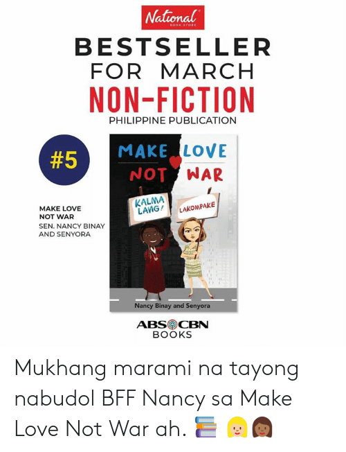 filipino (Language): National  BESTSELLER  FOR MARCH  NON-FICTION  PHILIPPINE PUBLICATION  MAKE LOVE  NOT WAR  #5  KALMA  LANG !  LAKON PAKE  MAKE LOVE  NOT WAR  SEN. NANCY BINAY  AND SENYORA  Nancy Binay and Senyora  ABSCBN  BOOKS Mukhang marami na tayong nabudol BFF Nancy sa Make Love Not War ah. 📚 👩🏼👩🏾
