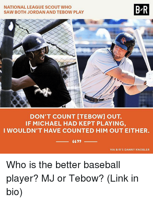 boths: NATIONAL LEAGUE SCOUT WHO  SAW BOTH JORDAN AND TEBOW PLAY  B-R  DON'T COUNT [TEBOW] OUT.  IF MICHAEL HAD KEPT PLAYING  WOULDN'T HAVE COUNTED HIM OUT EITHER.  VIA B/R'S DANNY KNOBLER Who is the better baseball player? MJ or Tebow? (Link in bio)