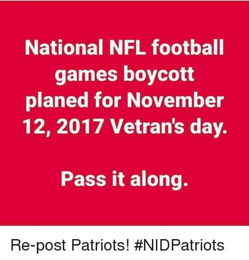 Nfl Football: National NFL football  games boycott  planed for November  12, 2017 Vetran's day.  Pass it along. Re-post Patriots! #NIDPatriots