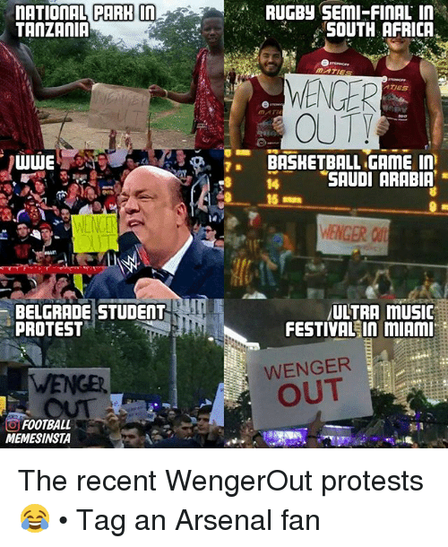 tanzania: nATIONAL PARH  in  TANZANIA  UUWE  BELGRADE STUDENT  PROTEST  O FOOTBALL  MEMESINSTA  RUGBy SEMI FINAL IN  SOUTH AFRICA  MATES  WENGER  ATES  MATH  OUTY  BASKETBALL GAME In  SAUDI ARABIA  5 mm  WENGER  ULTRA mUSIC  FESTIVAL In mIAMI  WENGER  OUT The recent WengerOut protests 😂 • Tag an Arsenal fan