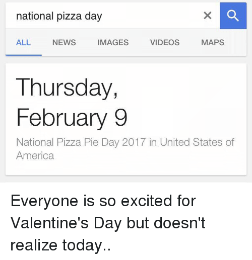 So Excite: national pizza day  VIDEOS  MAPS  IMAGES  ALL NEWS  Thursday,  February 9  National Pizza Pie Day 2017 in United States of  America Everyone is so excited for Valentine's Day but doesn't realize today..