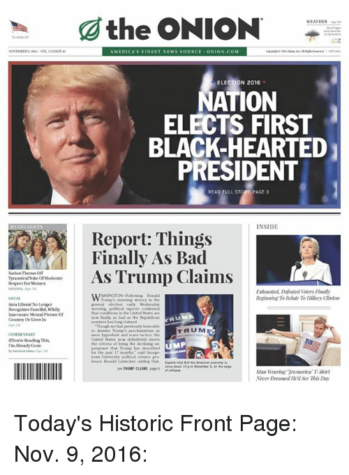 election 2016: NationThrows off  Tyrannical Yoke of Moderate  Respect For Women  Area liberal No Longer  Recognlres Paneltul.Wadly  Inaccurate Mental Picture of  Countrylle Uves In  COMMENTARY  lnou're Reading This,  Already Gone  the ONION  AMERICA'S FINEST NEWS SOURCE  ONION COM  ELECTION 2016  NATION  ELECTS FIRST  BLACK-HEARTED  PRESIDENT  READ FULL STORY, PAGE 3  INSIDE  Report: Things  Finally As Bad  As Trump Claims  Exhausted. Defated voters Finally  ASHINGTON-Following Donald  Boinning To Rdate To Hillary Clinton  Trump's stunning victory in the  general election early Wednesday  morning, political experts confirmed  that conditions in the United States are  as bad as the Republican  nominee has long claimed  Though we had previou lybeen able  TRUM  to dismiss Trumps proclamations  hyperbole and scare tactics, the  United States  the criteria of being the deelining sur  MP  see TRUMP CLAIMS, 6  Man Waaring Teamerica T-Shirt  Nover Iled See This Day Today's Historic Front Page: Nov. 9, 2016: