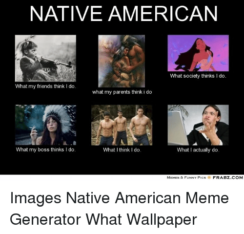 Native american what society thinks i do what my friends think i do friends funny and meme native american what society thinks i do what maxwellsz