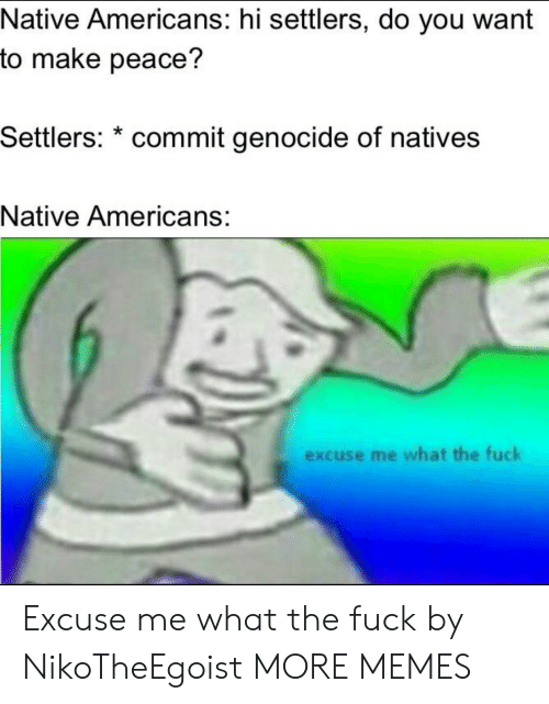 native americans: Native Americans: hi settlers, do you want  to make peace?  Settlers: * commit genocide of natives  Native Americans:  excuse me what the fuck Excuse me what the fuck by NikoTheEgoist MORE MEMES