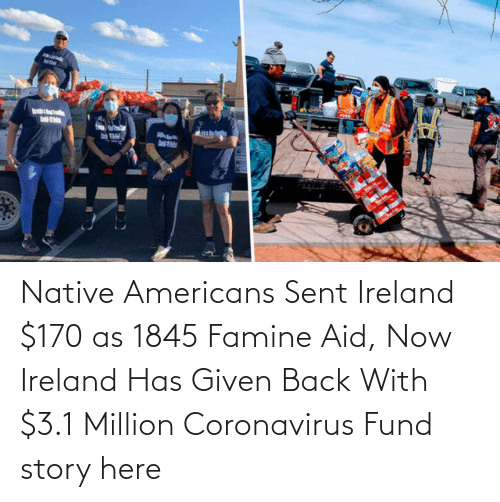 medium:   Native Americans Sent Ireland $170 as 1845 Famine Aid, Now Ireland Has Given Back With $3.1 Million Coronavirus Fund  story here