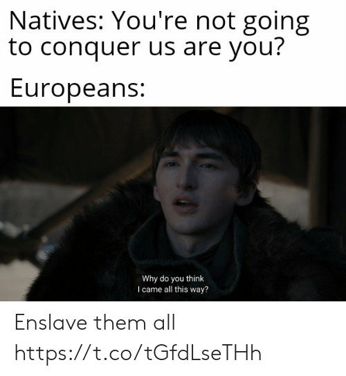 All This Way: Natives: You're not going  to conquer us are you?  Europeans:  Why do you think  I came all this way? Enslave them all https://t.co/tGfdLseTHh