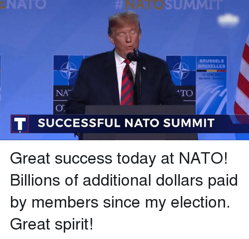 Nato, Spirit, and Today: NATO  NATO  SUMMl  BRUSSELS  BRUXELLES  1-12V  Sumnit  NA  TO  T SUCCESSFUL NATO SUMMIT Great success today at NATO! Billions of additional dollars paid by members since my election. Great spirit!