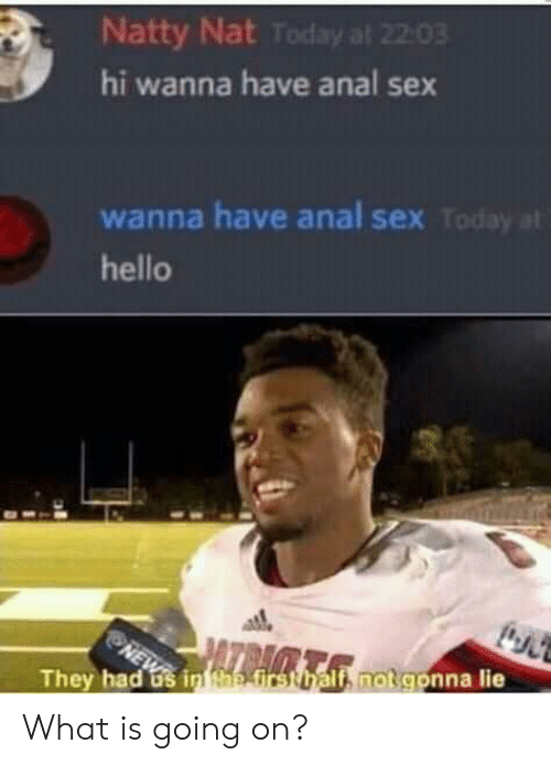 Anal Sex, Hello, and Sex: Natty Nat Today at 22:03  hi wanna have anal sex  wanna have anal sex Today at  hello  NE  They had os in tae first half, not gonna lie What is going on?