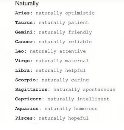 attentive: Naturally  Aries naturally optimistic  Taurus naturally patient  Gemini: naturally friendly  Cancer naturally reliable  Leo: naturally attentive  Virgo  naturally maternal.  Libra: naturally helpful  Scorpio  naturally caring  Sagittarius: naturally spontaneous  Capricorn: naturally intelligent  Aquarius  naturally humorous  Pisces: naturally hopeful