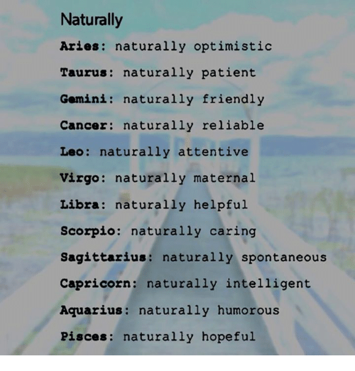 attentive: Naturally  Aries: naturally optimistic  Taurus: naturally patient  Gomini: naturally friendly  Cancer naturally reliable  Leo: naturally attentive  Virgo  naturally maternal  Libra: naturally helpful  Scorpio  naturally caring  Sagittarius  naturally spontaneous  Capricorn  naturally intelligent  Aquarius  naturally humorous  Pisces: naturally hopeful