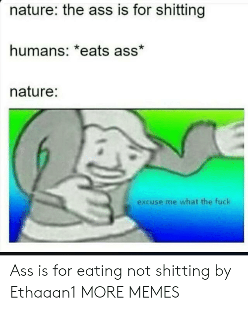 Ass, Dank, and Memes: nature: the ass is for shitting  humans: *eats ass*  nature:  excuse me what the fuck Ass is for eating not shitting by Ethaaan1 MORE MEMES