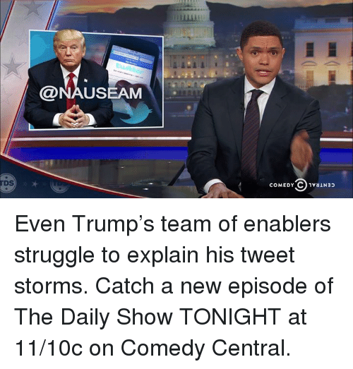 Memes, Comedy Central, and 🤖: @NAUSEAM  COMEDY○vaiN32  rDs  DS  COMEDY C)1V81N33 Even Trump's team of enablers struggle to explain his tweet storms.   Catch a new episode of The Daily Show TONIGHT at 11/10c on Comedy Central.