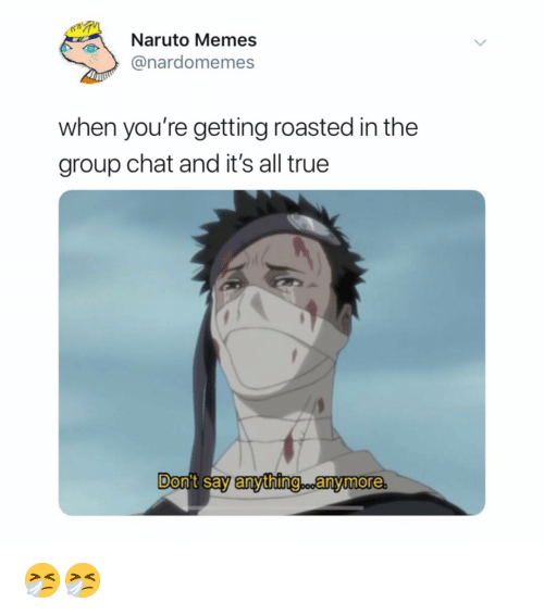 Getting Roasted: Nauto Memes  @nardomemes  when you're getting roasted in the  group chat and it's all true  Don't say anything anymore 🤧🤧