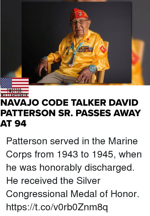 Memes, Silver, and 🤖: NAVAJO CODE TALKER DAVID  PATTERSON SR. PASSES AWAY  AT 94 Patterson served in the Marine Corps from 1943 to 1945, when he was honorably discharged. He received the Silver Congressional Medal of Honor. https://t.co/v0rb0Znm8q