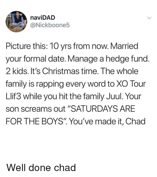 "hedge: naviDAD  @Nickboone5  Picture this: 10 yrs from now. Married  your formal date. Manage a hedge fund  2 kids. It's Christmas time. The whole  family is rapping every word to XO Tour  Llif3 while you hit the family Juul. Your  son screams out ""SATURDAYS ARE  FOR THE BOYS"" You've made it, Chad Well done chad"