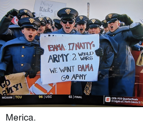 merica: Navy  KicKs  EAMA: 17 NATTY  WORLD  WARS  WE WANT BAMA  Go APMY  NCAAM TCU  96 USC  61 FINAL  CFB: FCS Quarterfinals  8 Colgate at 1 North Dakota St To Merica.