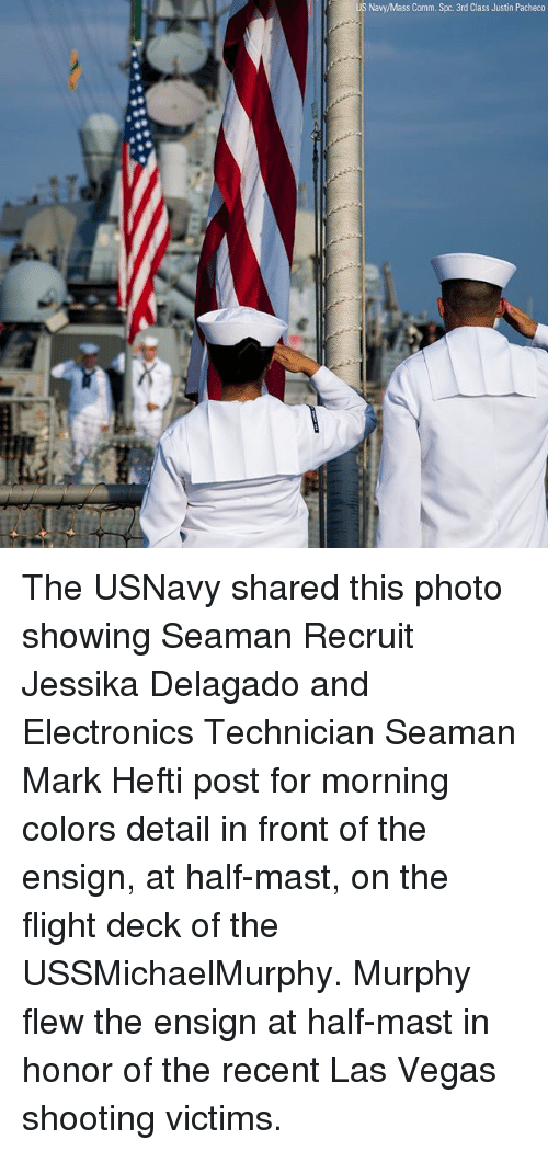 spc: Navy/Mass Comm. Spc. 3rd Class Justin Pacheco The USNavy shared this photo showing Seaman Recruit Jessika Delagado and Electronics Technician Seaman Mark Hefti post for morning colors detail in front of the ensign, at half-mast, on the flight deck of the USSMichaelMurphy. Murphy flew the ensign at half-mast in honor of the recent Las Vegas shooting victims.