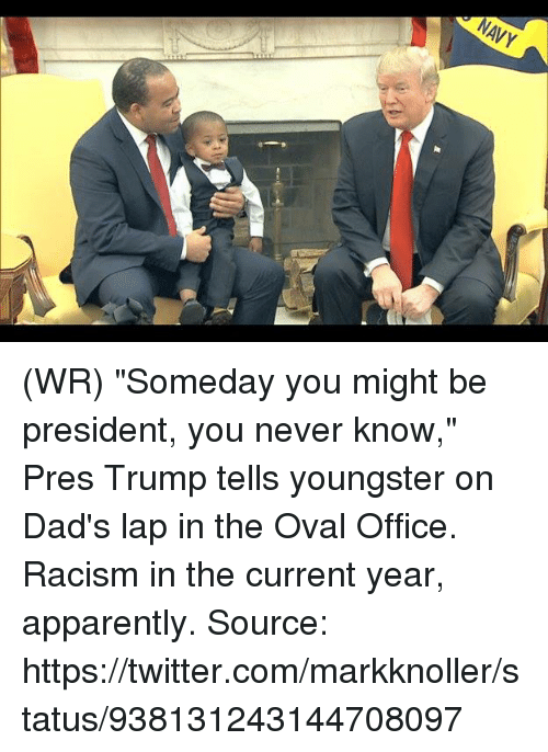"""Current Year: NAVY (WR) """"Someday you might be president, you never know,"""" Pres Trump tells youngster on Dad's lap in the Oval Office.  Racism in the current year, apparently.   Source: https://twitter.com/markknoller/status/938131243144708097"""