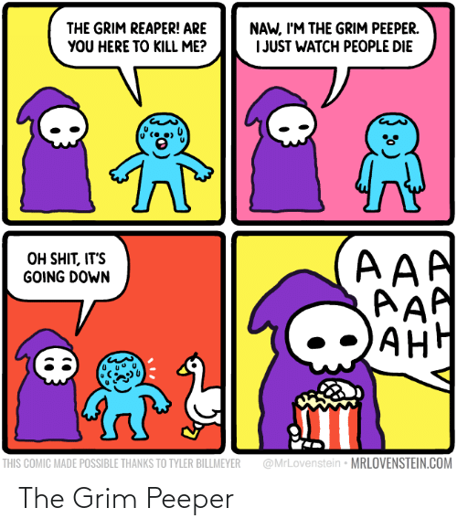 Watch, Aaa, and Com: NAW, I'M THE GRIM PEEPER.  I JUST WATCH PEOPLE DIE  THE GRIM REAPER! ARE  YOU HERE TO KILL ME?  AAA  AAP  AH  OH SHIT, IT'S  GOING DOWN  АНН  @MrLovenstein • MRLOVENSTEIN.COM  THIS COMIC MADE POSSIBLE THANKS TO TYLER BILLMEYER The Grim Peeper