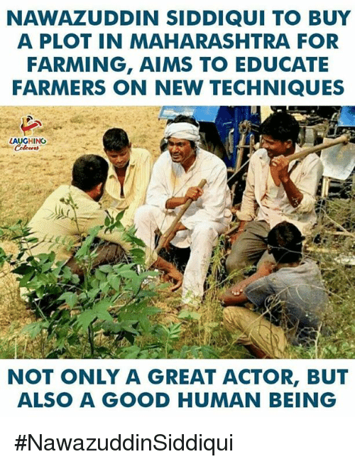 Good, Farming, and Indianpeoplefacebook: NAWAZUDDIN SIDDIQUI TO BUY  A PLOT IN MAHARASHTRA FOR  FARMING, AIMS TO EDUCATE  FARMERS ON NEW TECHNIQUES  LAUGHING  NOT ONLY A GREAT ACTOR, BUT  ALSO A GOOD HUMAN BEING #NawazuddinSiddiqui