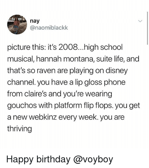 gloss: nay  @naomiblackk  picture this: it's 2008...high school  musical, hannah montana, suite life, and  that's so raven are playing on disney  channel. you have a lip gloss phone  from claire's and you're wearing  gouchos with platform flip flops. you get  a new webkinz every week. you are  thriving Happy birthday @voyboy