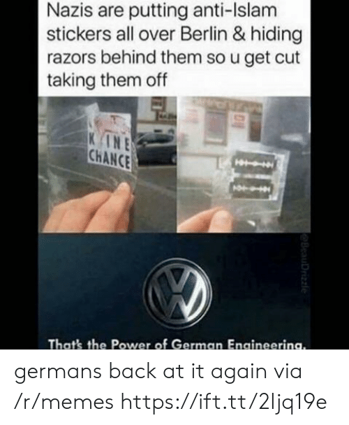 Memes, Islam, and Power: Nazis are putting anti-Islam  stickers all over Berlin & hiding  razors behind them so u get cut  taking them off  INE  CHANCE  That's the Power of German Engineerina. germans back at it again via /r/memes https://ift.tt/2Ijq19e