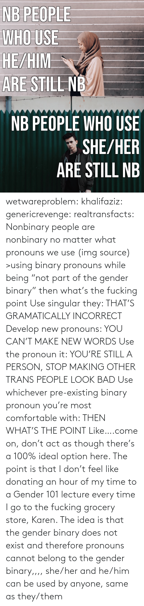 "Grocery: NB PEOPLE  WHO USE  HE/HIM  ARE STILL NB   NB PEOPLE WHO USE  * SHE/HER  ARÉ STILL NB wetwareproblem: khalifaziz:   genericrevenge:   realtransfacts: Nonbinary people are nonbinary no matter what pronouns we use (img source)   >using binary pronouns while being ""not part of the gender binary"" then what's the fucking point   Use singular they: THAT'S GRAMATICALLY INCORRECT Develop new pronouns: YOU CAN'T MAKE NEW WORDS Use the pronoun it: YOU'RE STILL A PERSON, STOP MAKING OTHER TRANS PEOPLE LOOK BAD Use whichever pre-existing binary pronoun you're most comfortable with: THEN WHAT'S THE POINT Like….come on, don't act as though there's a 100% ideal option here.    The point is that I don't feel like donating an hour of my time to a Gender 101 lecture every time I go to the fucking grocery store, Karen.     The idea is that the gender binary does not exist and therefore pronouns cannot belong to the gender binary,,,, she/her and he/him can be used by anyone, same as they/them"