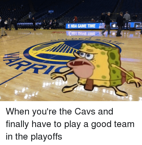 Nba Games: NBA GAME TIME When you're the Cavs and finally have to play a good team in the playoffs