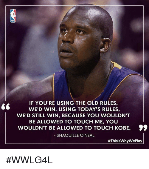 """Shaquille O'Neal: NBA  IF YOU'RE USING THE OLD RULES,  WE'D WIN. USING TODAY'S RULES,  WE'D STILL WIN, BECAUSE YOU WOULDN'T  BE ALLOWED TO TOUCH ME, YOU  WOULDN'T BE ALLOWED TO TOUCH KOBE.  SHAQUILLE O'NEAL  """"  WED WIN.USING USE YOUWOULDN'T  WOULDN'T BE ALLOWED TO TOUCH KOBE. )  99  #ThisIsWhyWe Play #WWLG4L"""