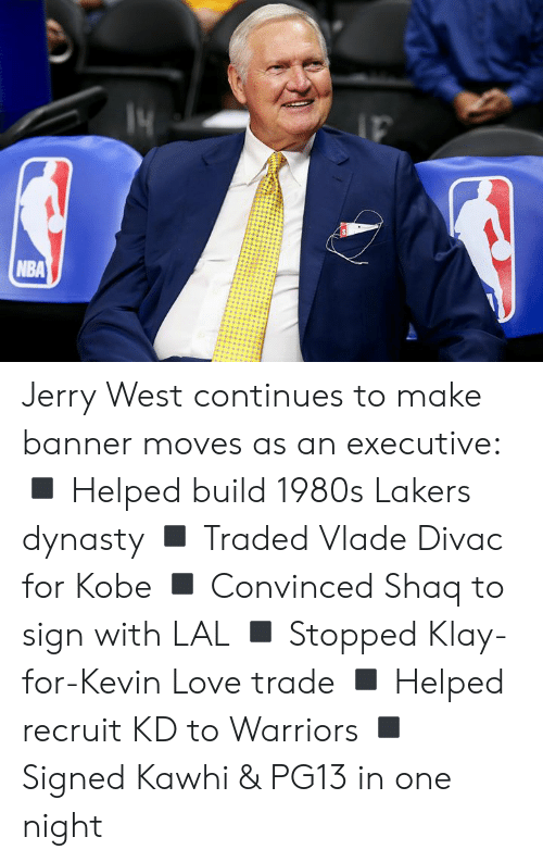 Traded: NBA Jerry West continues to make banner moves as an executive:  ◾️ Helped build 1980s Lakers dynasty ◾️ Traded Vlade Divac for Kobe ◾️ Convinced Shaq to sign with LAL ◾️ Stopped Klay-for-Kevin Love trade ◾️ Helped recruit KD to Warriors ◾️ Signed Kawhi & PG13 in one night