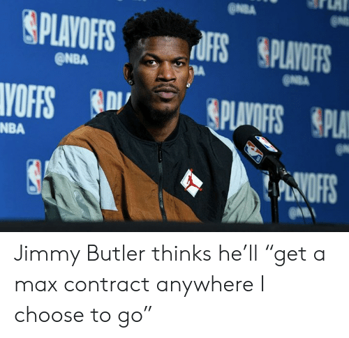 "butler: @NBA  ONBA  NBA Jimmy Butler thinks he'll ""get a max contract anywhere I choose to go"""