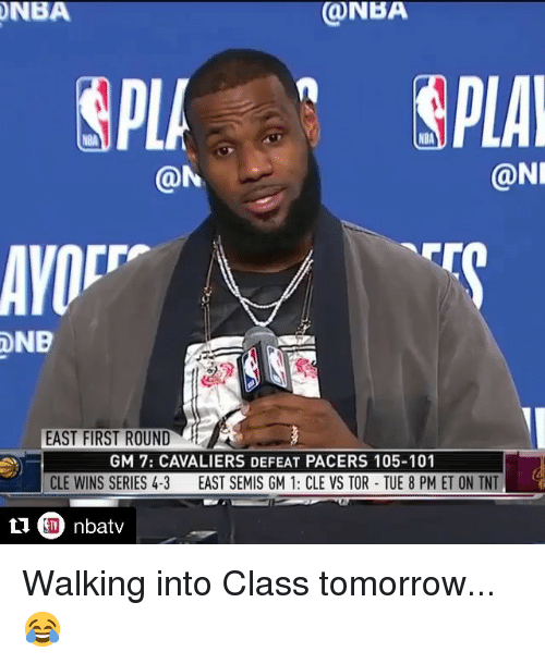 Nba, Cavaliers, and Tomorrow: NBA  ONBA  NBA  @N  @NI  EAST FIRST ROUND  GM 7: CAVALIERS DEFEAT PACERS 105-101  CLE WINS SERIES 4-3  EAST SEMIS GM 1: CLE VS TOR-TUE 8 PM ET ON TNT Walking into Class tomorrow... 😂
