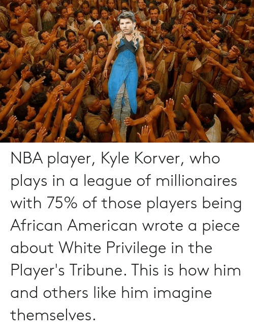 Nba, Kyle Korver, and American: NBA player, Kyle Korver, who plays in a league of millionaires with 75% of those players being African American wrote a piece about White Privilege in the Player's Tribune. This is how him and others like him imagine themselves.
