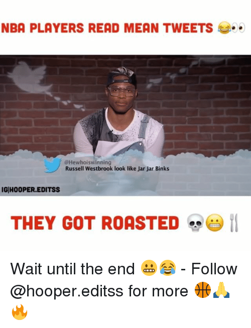 Jar Jar Binks, Memes, and Nba: NBA PLAYERS READ MEAN TWEETS  @Hewhoiswinning  Russell Westbrook look like Jar Jar Binks  IG HOOPER.EDITSS  THEY GOT ROASTED  29 11 Wait until the end 😬😂 - Follow @hooper.editss for more 🏀🙏🔥