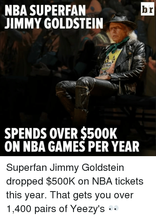 Nba Games: NBA SUPERFAN  br  JIMMY GOLDSTEIN  SPENDS OVER $500K  ON NBA GAMES PER YEAR Superfan Jimmy Goldstein dropped $500K on NBA tickets this year. That gets you over 1,400 pairs of Yeezy's 👀