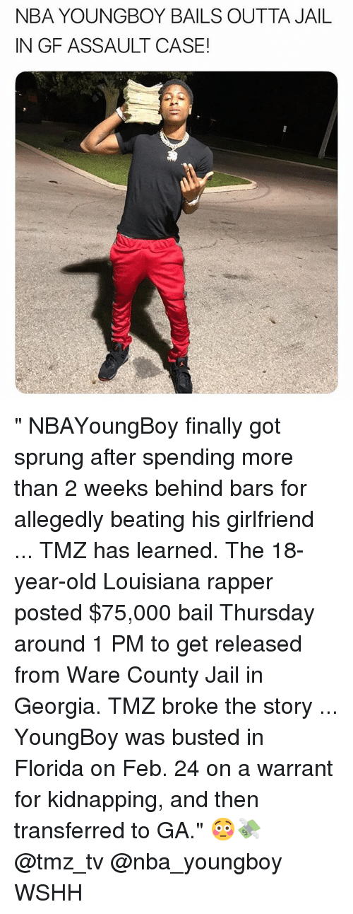 "Jail, Memes, and Nba: NBA YOUNGBOY BAILS OUTTA JAIL  IN GF ASSAULT CASE! "" NBAYoungBoy finally got sprung after spending more than 2 weeks behind bars for allegedly beating his girlfriend ... TMZ has learned. The 18-year-old Louisiana rapper posted $75,000 bail Thursday around 1 PM to get released from Ware County Jail in Georgia. TMZ broke the story ... YoungBoy was busted in Florida on Feb. 24 on a warrant for kidnapping, and then transferred to GA."" 😳💸 @tmz_tv @nba_youngboy WSHH"