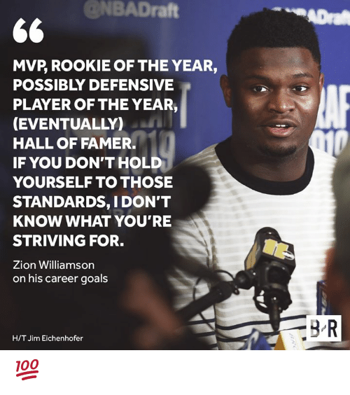 Goals, Player, and Zion: @NBADraft  ADra  MVP, ROOKIE OF THE YEAR,  POSSIBLY DEFENSIVE  PLAYER OF THE YEAR,  (EVENTUALLY)  HALL OF FAMER.  010  IF YOU DON'T HOLD  YOURSELF TO THOSE  STANDARDS, I DON'T  KNOW WHAT YOU'RE  STRIVING FOR.  Zion Williamson  on his career goals  BR  H/T Jim Eichenhofer 💯