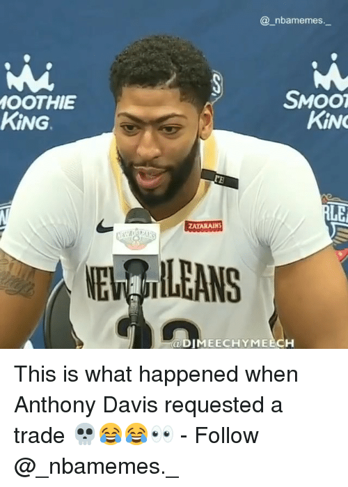 davis: @_nbamemes.  SMOO  OOTHIE  KİNG.  KİNG  ZATARAINS  NE ILEANS  ODIMEECHYMEECH This is what happened when Anthony Davis requested a trade 💀😂😂👀 - Follow @_nbamemes._