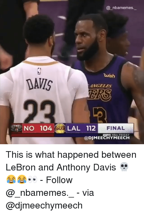 davis: @ nbamemes  wish  DAVIS  ANGELES  FINAL  NO 104 LAL 112  ESF NBA FRIDAY  @DJMEECHYMEECH This is what happened between LeBron and Anthony Davis 💀😂😂👀 - Follow @_nbamemes._ - via @djmeechymeech