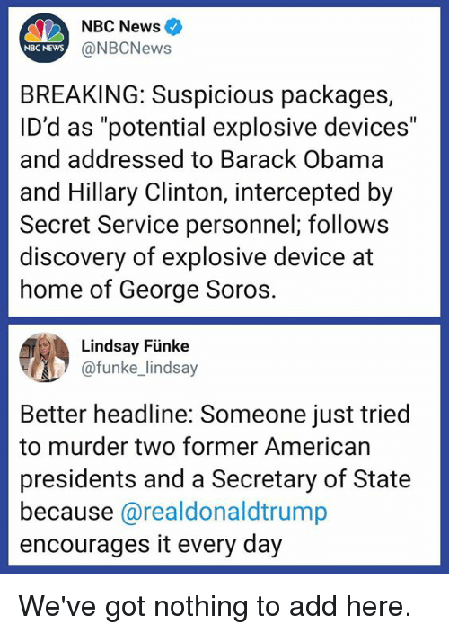"Intercepted: NBC News  NBC NEWS  @NBCNews  BREAKING: Suspicious packages,  ID'd as ""potential explosive devices""  and addressed to Barack Obama  and Hillary Clinton, intercepted by  Secret Service personnel; follows  discovery of explosive device at  home of George Soros  Lindsay Fünke  funke lindsay  Better headline: Someone just tried  to murder two former American  presidents and a Secretary of State  because @realdonaldtrump  encourages it every day We've got nothing to add here."