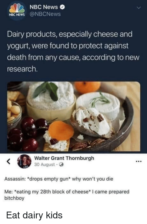 News, Death, and Kids: NBC News  NBC NEWS @NBCNews  Dairy products, especially cheese and  yogurt, were found to protect against  death from any cause, according to new  research.  Walter Grant Thornburgh  30 August.O  .2  Assassin: *drops empty gun* why won't you die  Me: eating my 28th block of cheese I came prepared  bitchboy Eat dairy kids