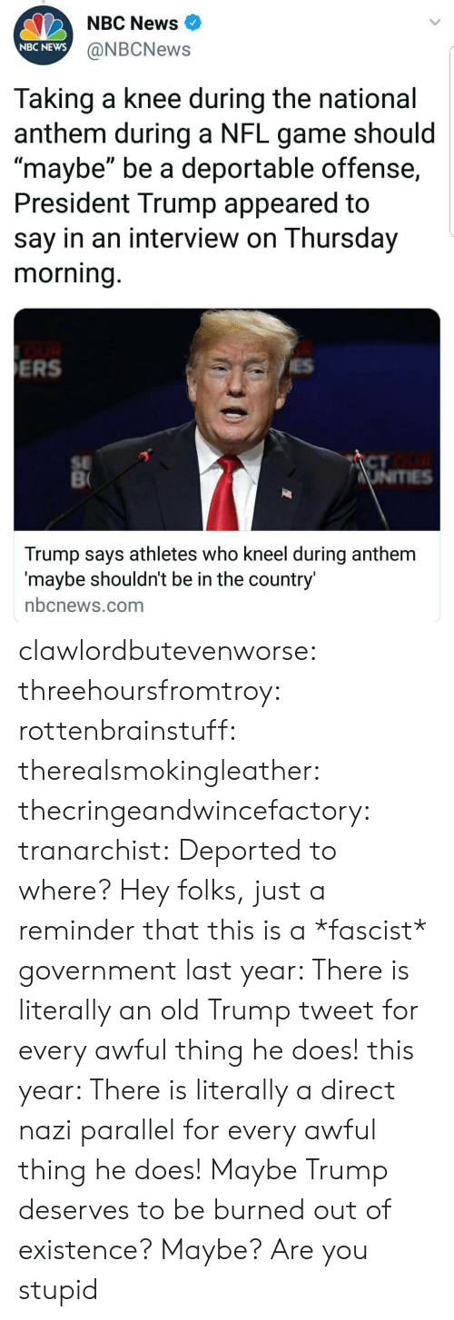"""A Fascist: NBC News  NBC NEWS  @NBCNews  Taking a knee during the national  anthem during a NFL game should  maybe"""" be a deportable offense,  President Trump appeared to  say in an interview on Thursday  morning  ERS  SE  CT  Trump says athletes who kneel during anthem  maybe shouldnt be in the country  nbcnews.com clawlordbutevenworse:  threehoursfromtroy: rottenbrainstuff:  therealsmokingleather:  thecringeandwincefactory:  tranarchist:  Deported to where?     Hey folks, just a reminder that this is a *fascist* government  last year: There is literally an old Trump tweet for every awful thing he does! this year: There is literally a direct nazi parallel for every awful thing he does!    Maybe Trump deserves to be burned out of existence?  Maybe? Are you stupid"""
