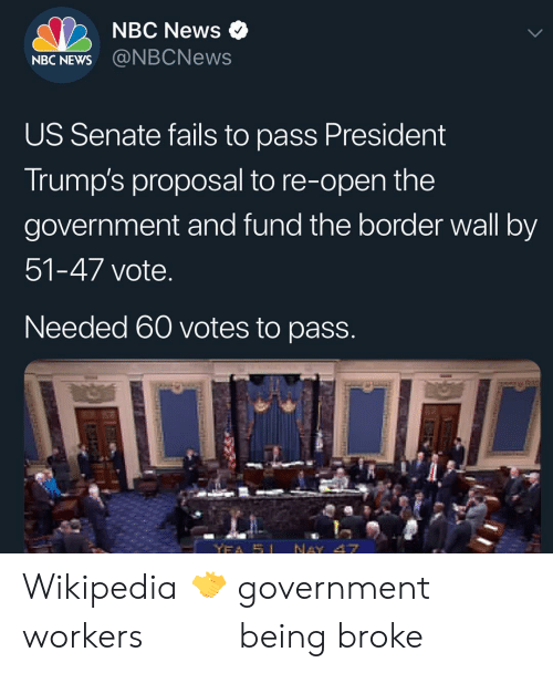 Memes, News, and Wikipedia: NBC News  NBC NEWS  US Senate fails to pass President  Irump's proposal to re-open the  government and fund the border wall by  51-47 vote  Needed 60 votes to pasS Wikipedia 🤝 government workers ‍ ‍ ‍ ‍ ‍ ‍ ‍ ‍ ‍ ‍being broke ‍