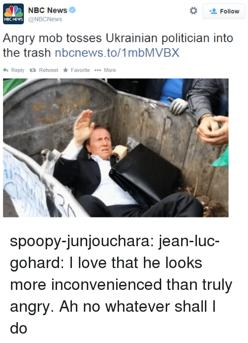 Love, News, and Target: NBC News  @NBCNews  *  Follow  NBC NEWs  Angry mob tosses Ukrainian politician into  the trash nbcnews.to/1mbMVBX  ReplyRetweet Favorite More spoopy-junjouchara:  jean-luc-gohard:  I love that he looks more inconvenienced than truly angry.  Ah no whatever shall I do