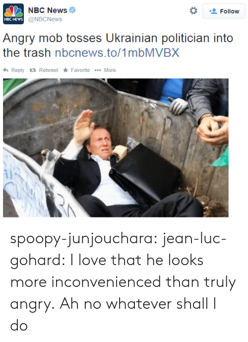 Nbc News: NBC News  @NBCNews  *  Follow  NBC NEWs  Angry mob tosses Ukrainian politician into  the trash nbcnews.to/1mbMVBX  ReplyRetweet Favorite More spoopy-junjouchara:  jean-luc-gohard:  I love that he looks more inconvenienced than truly angry.  Ah no whatever shall I do