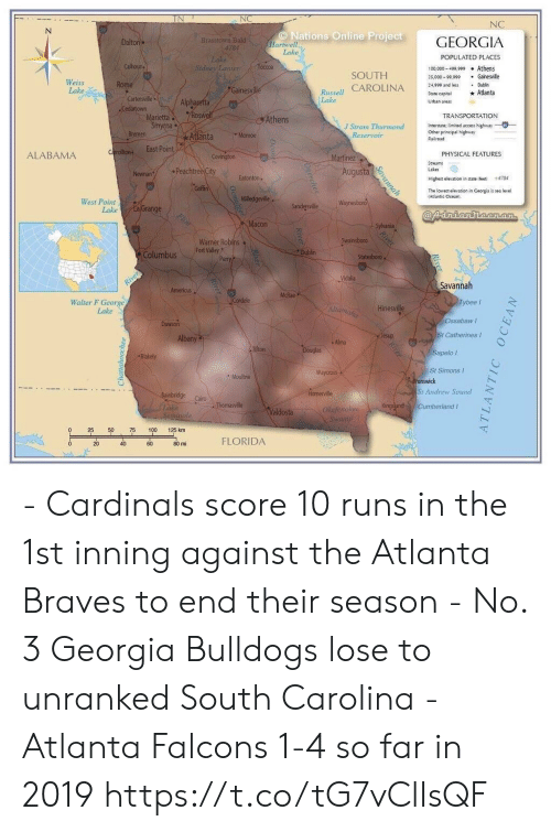 Cardinals: NC  NC  N  ONations Online Project  Hartwell  Lake  Brasstown Bald  4784  Lake  Sidney Lanier  GEORGIA  Dalton  POPULATED PLACES  Callhoun  Toccoa  100,000-409,999 Athens  Gainesville  SOUTH  25,000-99,999  Weiss  Lake  Russell CAROLINA  Lake  Rome  24,999 and les  Dublin  Gainesville  Atlanta  State capital  Cartersville  Cedartown  Marietta  Smyrma  Bremen  Alpharetta  Roswed  Urban areas  TRANSPORTATION  Athens  Interstate: limited access highway  Ocher principal highway  Railroad  J Strom Thurmond  Reservoir  Monroe  Atlanta  East Point  Carrollton  PHYSICAL FEATURES  ALABAMA  Covington  Martinez  Streams  Peachtree City  Augusta  Lakes  Newnan  Eatonton  +4784  Highest elevation in state feet  Griffin  The lowest elevation in Ceorgia is sea level  (Adlantic Ocean  Milledgeville  Waynesboro  West Point  Lake  La Grange  Sandersville  @Adniannecn.an  Plint  Macon  Sylvania  Swainsboro  Warner Robins  Fort Valley  Perry  Dublin  Columbus  Statesboro  16  Vidalia  River  Savannah  Americus  McRae  Cordele  Tybee  Walter F George  Lake  Altamaha  Hinesville  Ossabaw I  Dawson  St Catherines  Albany  Jesup  Alma  Tifton  Douglas  Sapelo  Blakely  St Simons  runswick  St Andrew Soud  Waycross  Moultrie  Hamerville  Bainbridge  Cairo  Thomasville  Kingsland CumberlandI  Lake  Sensinale  Oladenokee  Swamp  Valdosta  50  75  100  125 km  FLORIDA  20  40  6с  80 mi  Savannah  Rvey  ATLANTIC OCEAN - Cardinals score 10 runs in the 1st inning against the Atlanta Braves to end their season  - No. 3 Georgia Bulldogs lose to unranked South Carolina  - Atlanta Falcons 1-4 so far in 2019 https://t.co/tG7vClIsQF