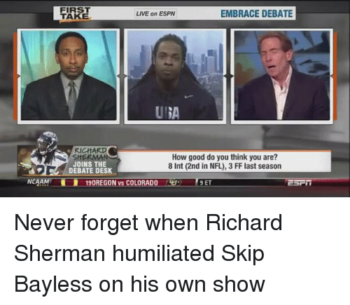 Espn, Memes, and Richard Sherman: NCAA  FIRST  LIVE on ESPN  EMBRACE DEBATE  TAKE  RICHARD  How good do you think you are?  JOINS THE  8 Int (2nd in NFL), 3 FF last season  DEBATE DESK  90REGON vs COLORAD  9 ET Never forget when Richard Sherman humiliated Skip Bayless on his own show